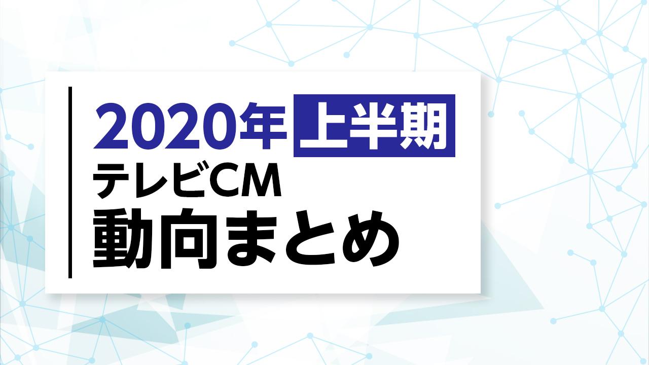 2020年度上期テレビCM放送動向まとめ