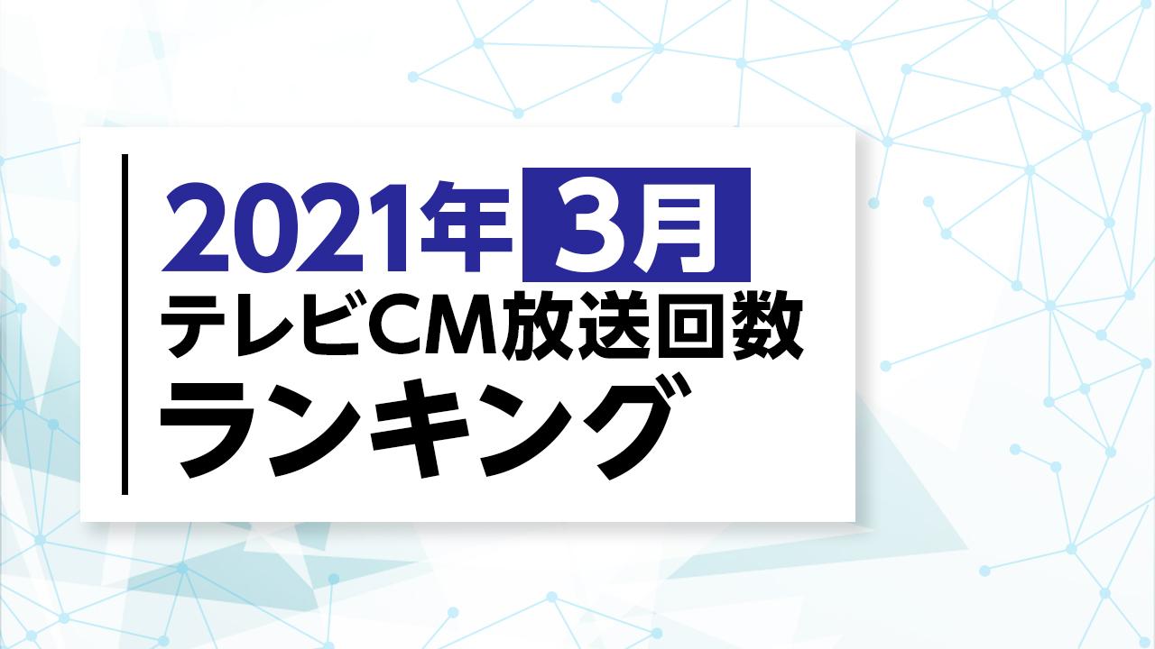 2021年3月テレビCM放送回数ランキング